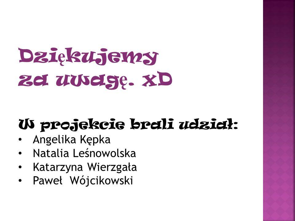 Dziękujemy za uwagę. xD W projekcie brali udział: Angelika Kępka