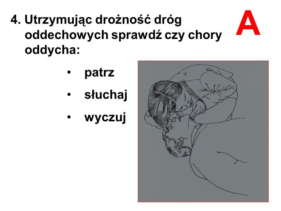 A 4. Utrzymując drożność dróg oddechowych sprawdź czy chory oddycha:
