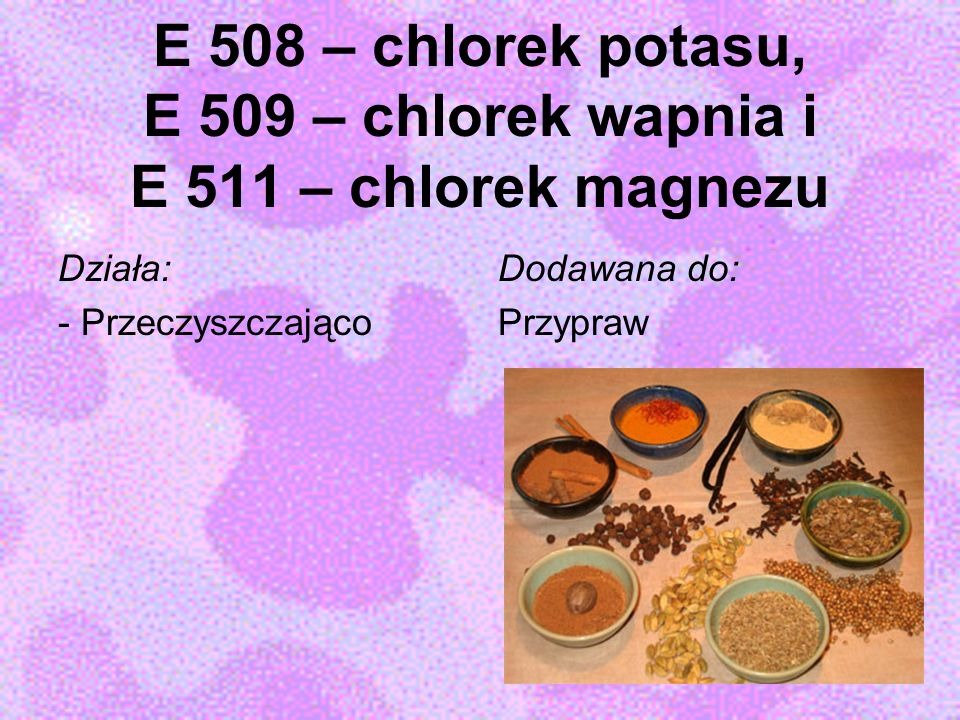 E 508 – chlorek potasu, E 509 – chlorek wapnia i E 511 – chlorek magnezu