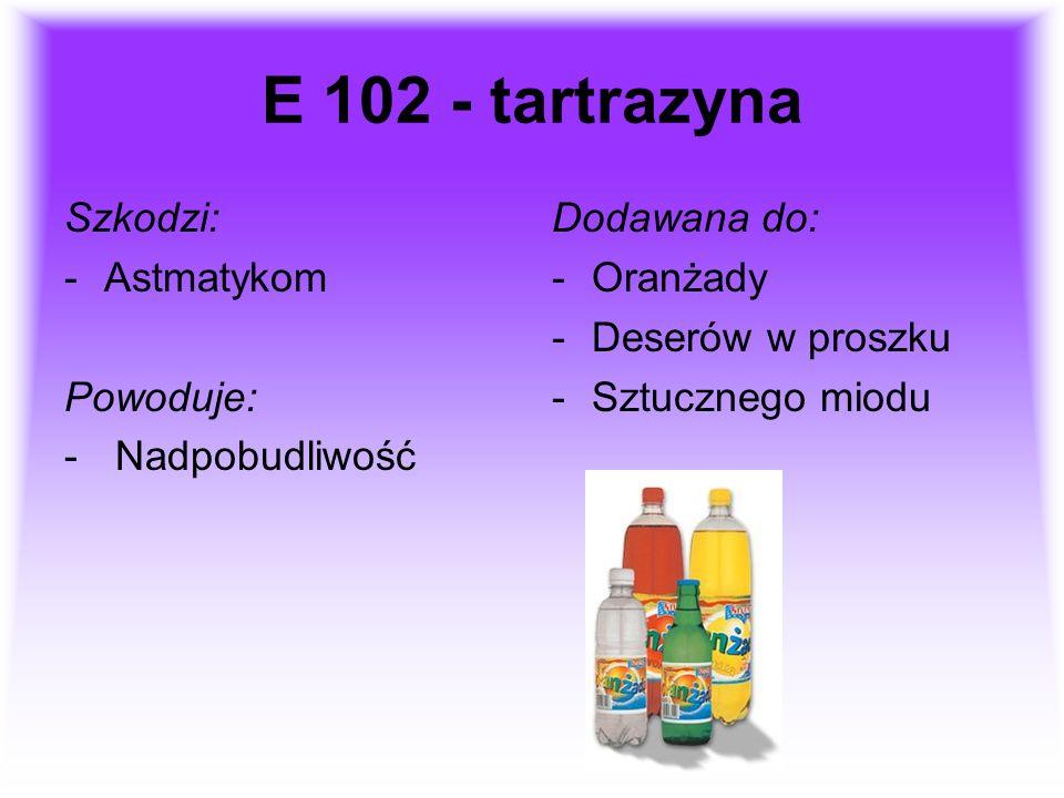 E 102 - tartrazyna Szkodzi: Astmatykom Powoduje: Nadpobudliwość