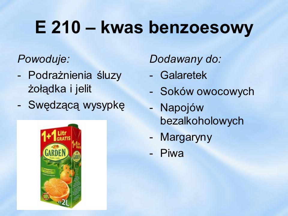E 210 – kwas benzoesowy Powoduje: Podrażnienia śluzy żołądka i jelit