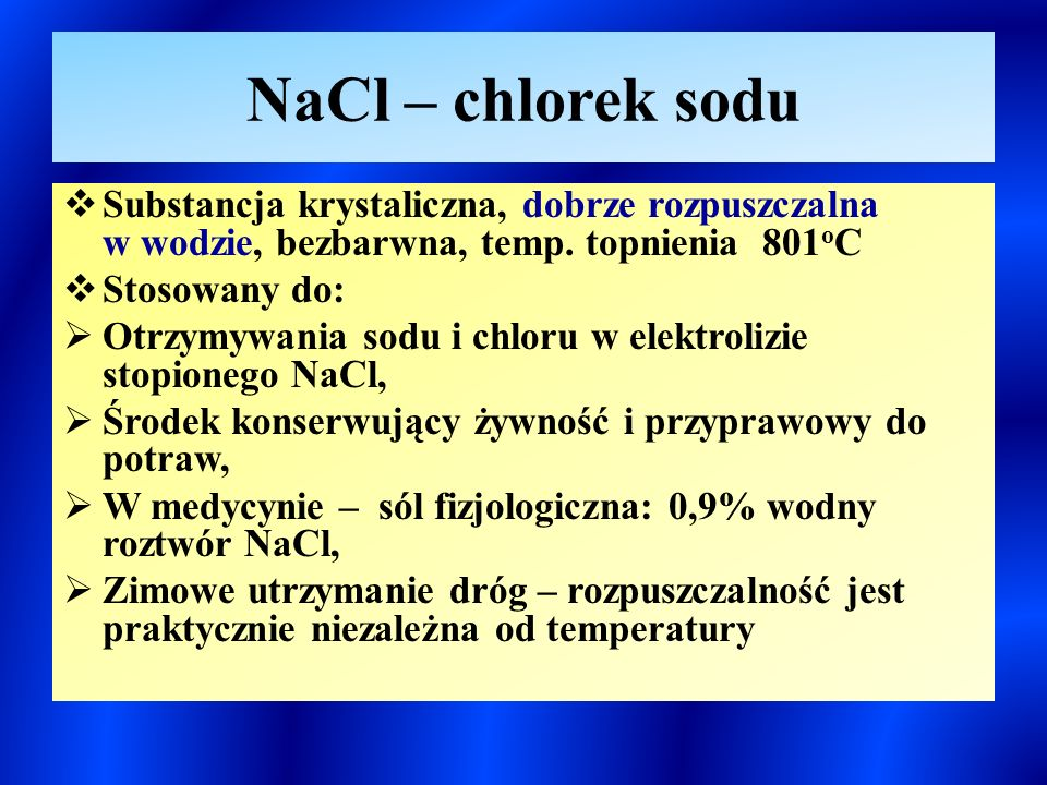 NaCl – chlorek sodu Substancja krystaliczna, dobrze rozpuszczalna w wodzie, bezbarwna, temp. topnienia 801oC.