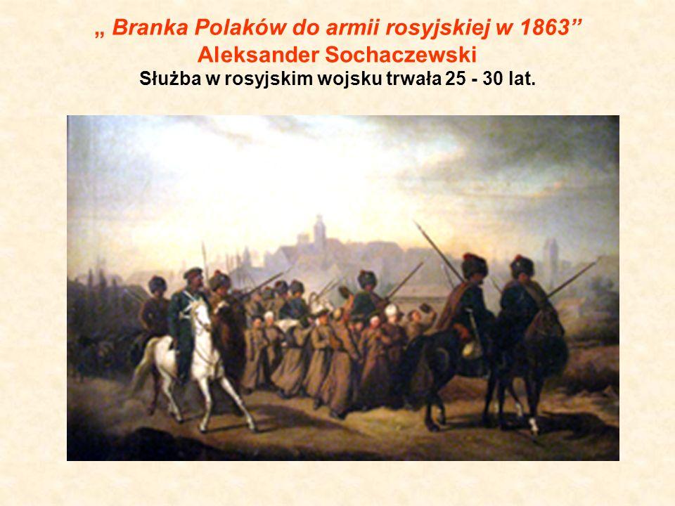 """"""" Branka Polaków do armii rosyjskiej w 1863 Aleksander Sochaczewski Służba w rosyjskim wojsku trwała 25 - 30 lat."""