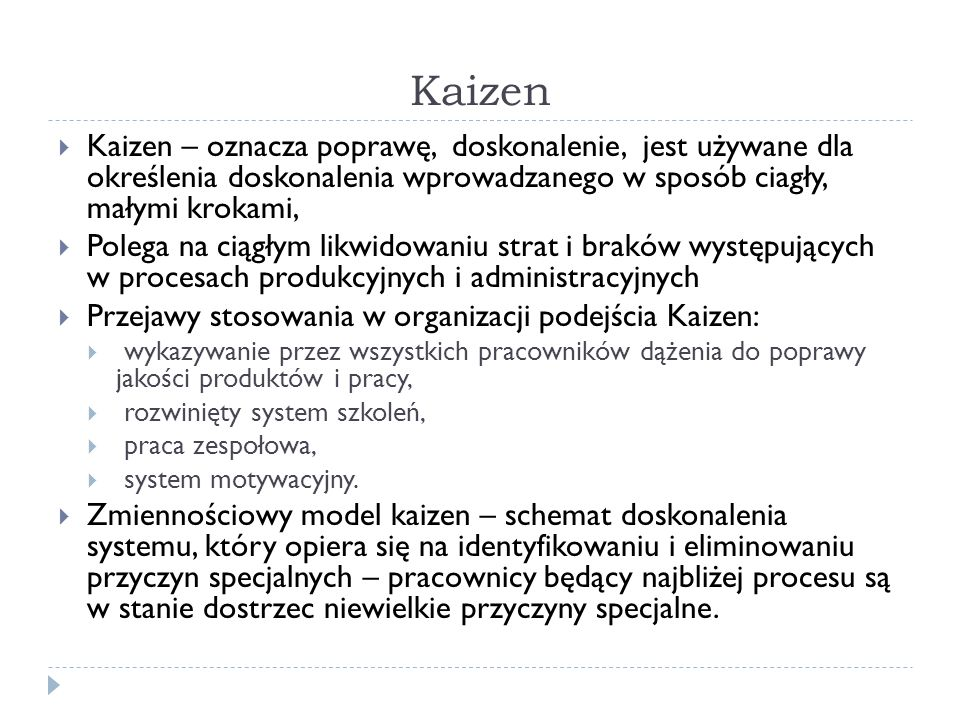 Kaizen Kaizen – oznacza poprawę, doskonalenie, jest używane dla określenia doskonalenia wprowadzanego w sposób ciagły, małymi krokami,