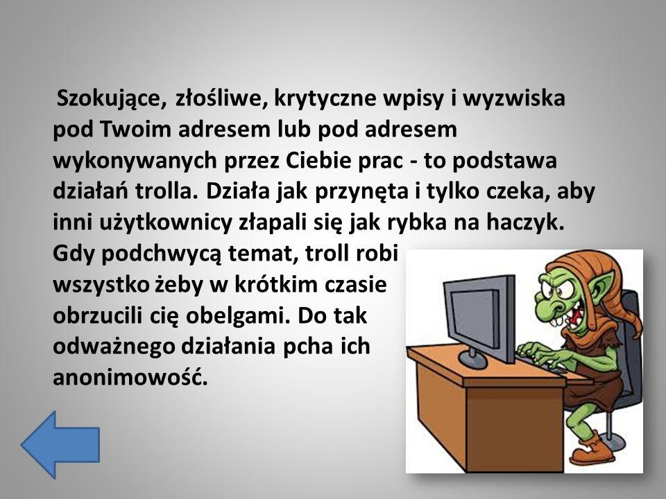 Szokujące, złośliwe, krytyczne wpisy i wyzwiska pod Twoim adresem lub pod adresem wykonywanych przez Ciebie prac - to podstawa działań trolla.