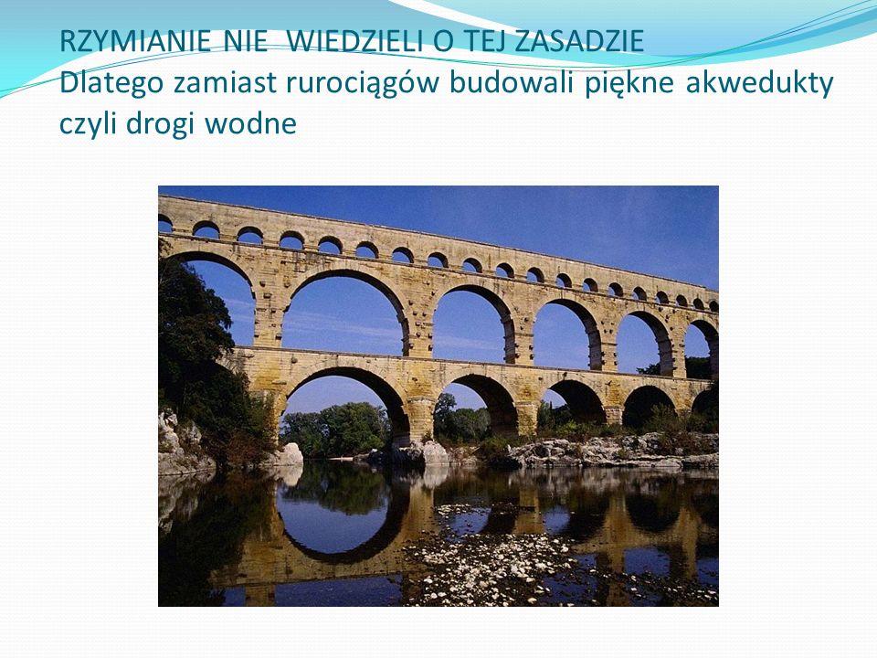 RZYMIANIE NIE WIEDZIELI O TEJ ZASADZIE Dlatego zamiast rurociągów budowali piękne akwedukty czyli drogi wodne