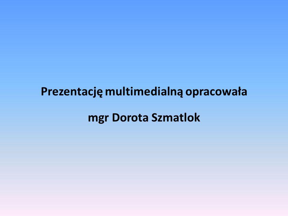 Prezentację multimedialną opracowała mgr Dorota Szmatlok