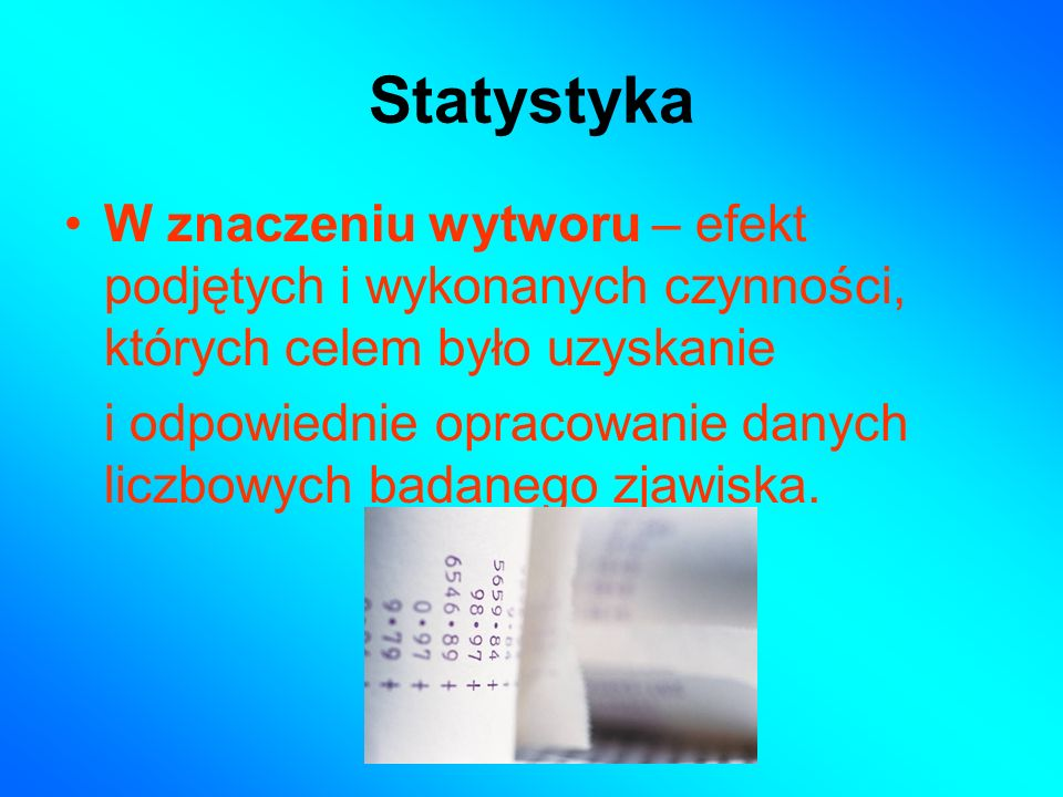 Statystyka W znaczeniu wytworu – efekt podjętych i wykonanych czynności, których celem było uzyskanie.