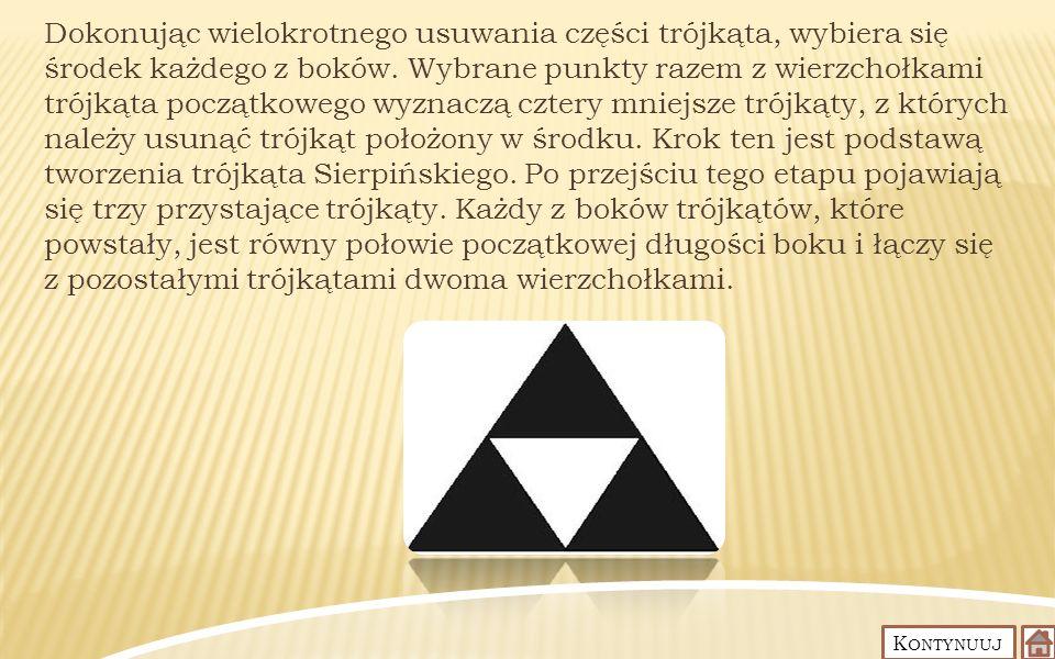 Dokonując wielokrotnego usuwania części trójkąta, wybiera się środek każdego z boków. Wybrane punkty razem z wierzchołkami trójkąta początkowego wyznaczą cztery mniejsze trójkąty, z których należy usunąć trójkąt położony w środku. Krok ten jest podstawą tworzenia trójkąta Sierpińskiego. Po przejściu tego etapu pojawiają się trzy przystające trójkąty. Każdy z boków trójkątów, które powstały, jest równy połowie początkowej długości boku i łączy się z pozostałymi trójkątami dwoma wierzchołkami.