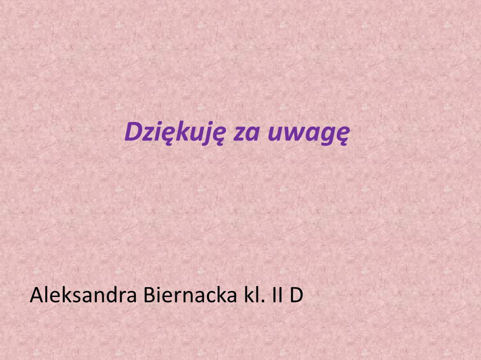 Dziękuję za uwagę Aleksandra Biernacka kl. II D
