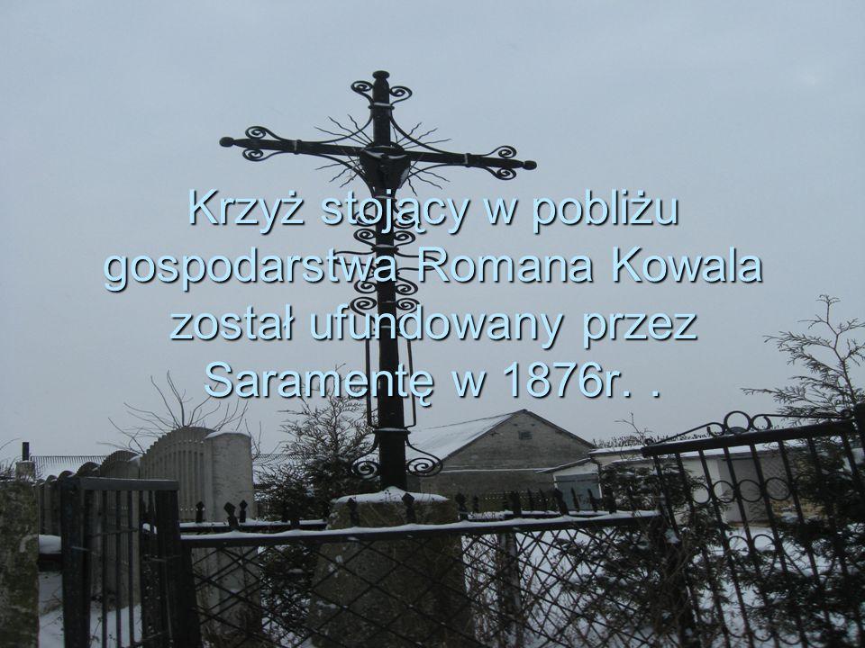 Krzyż stojący w pobliżu gospodarstwa Romana Kowala został ufundowany przez Saramentę w 1876r. .