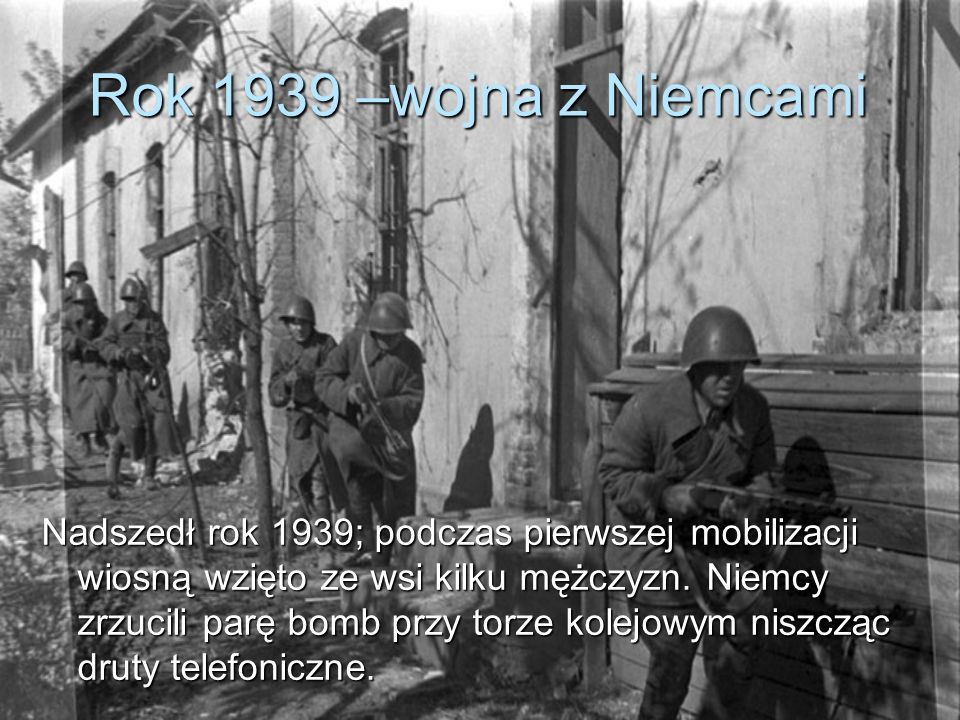 Nadszedł rok 1939; podczas pierwszej mobilizacji wiosną wzięto ze wsi kilku mężczyzn. Niemcy zrzucili parę bomb przy torze kolejowym niszcząc druty telefoniczne.
