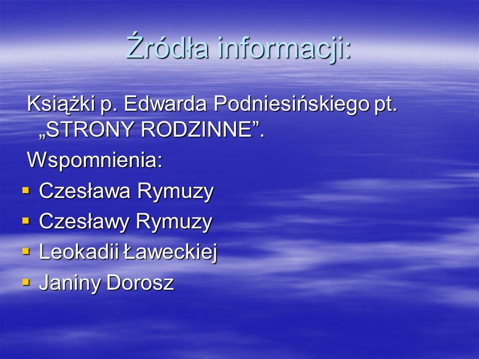 """Źródła informacji: Książki p. Edwarda Podniesińskiego pt. """"STRONY RODZINNE . Wspomnienia: Czesława Rymuzy."""