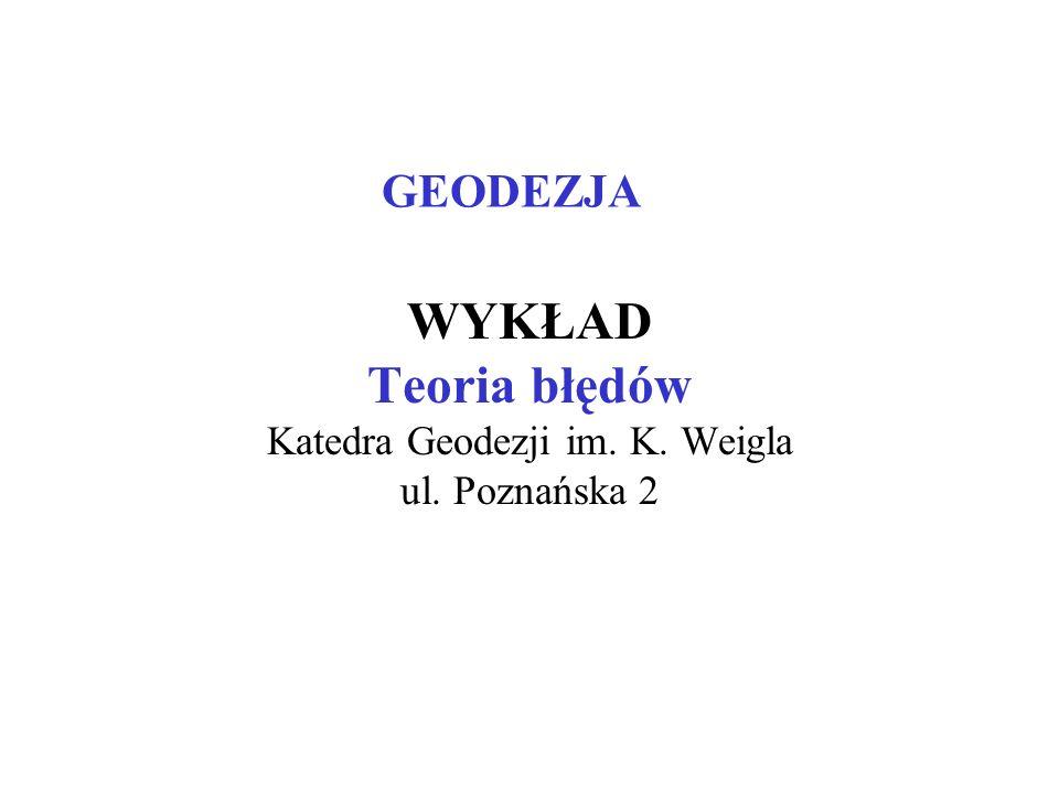 WYKŁAD Teoria błędów Katedra Geodezji im. K. Weigla ul. Poznańska 2