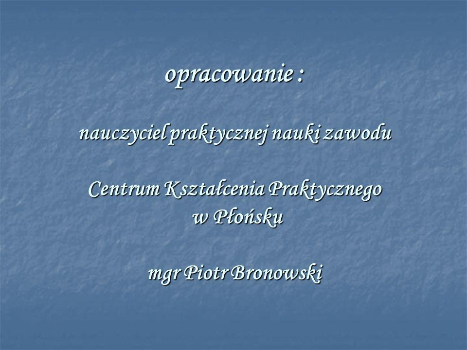 opracowanie : nauczyciel praktycznej nauki zawodu Centrum Kształcenia Praktycznego w Płońsku mgr Piotr Bronowski