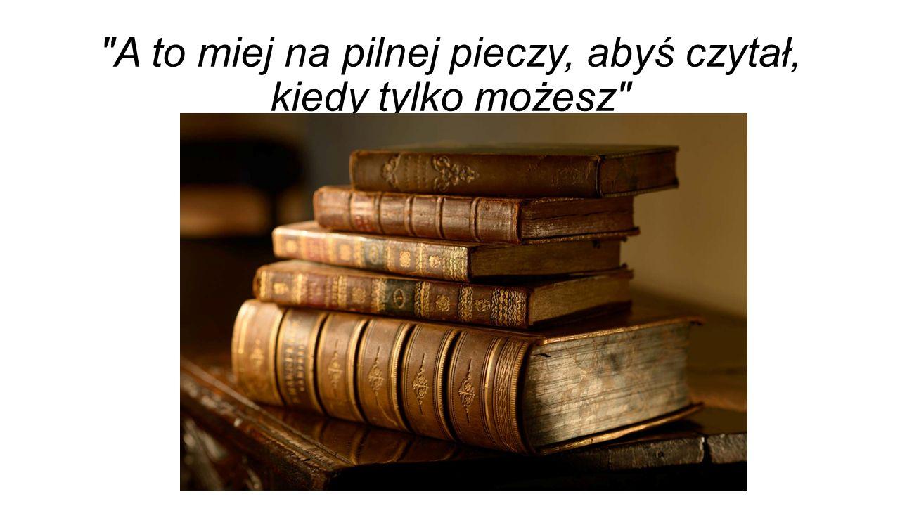 A to miej na pilnej pieczy, abyś czytał, kiedy tylko możesz