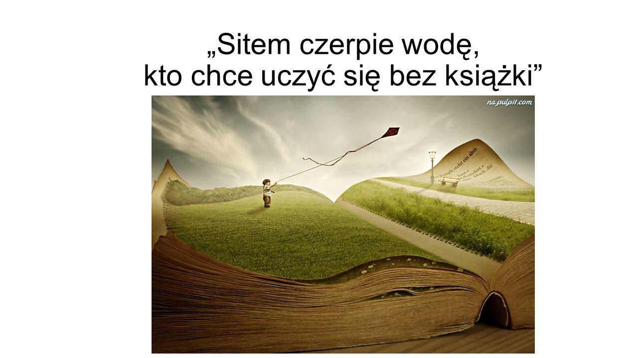 """""""Sitem czerpie wodę, kto chce uczyć się bez książki"""