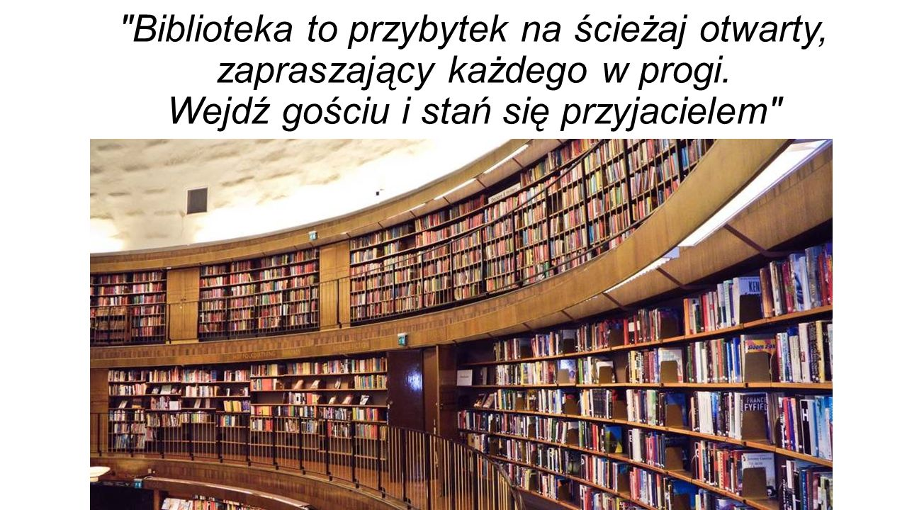 Biblioteka to przybytek na ścieżaj otwarty, zapraszający każdego w progi.