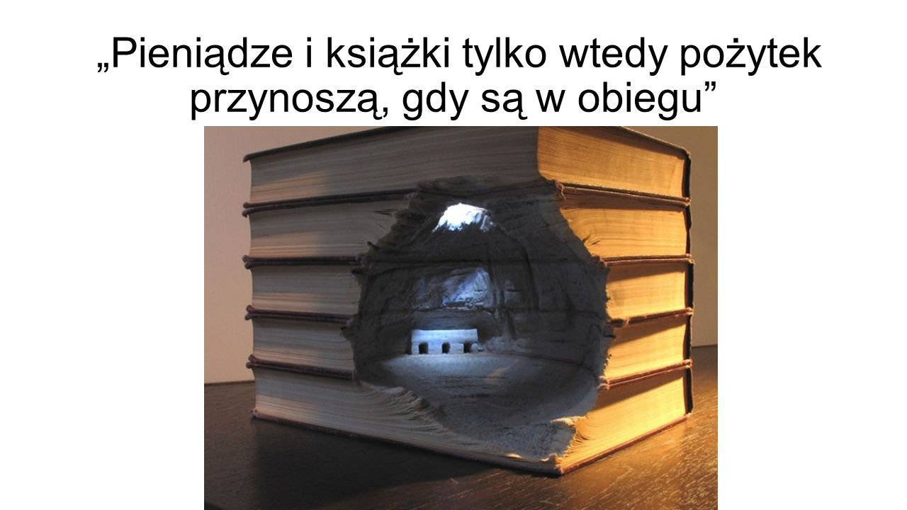 """""""Pieniądze i książki tylko wtedy pożytek przynoszą, gdy są w obiegu"""