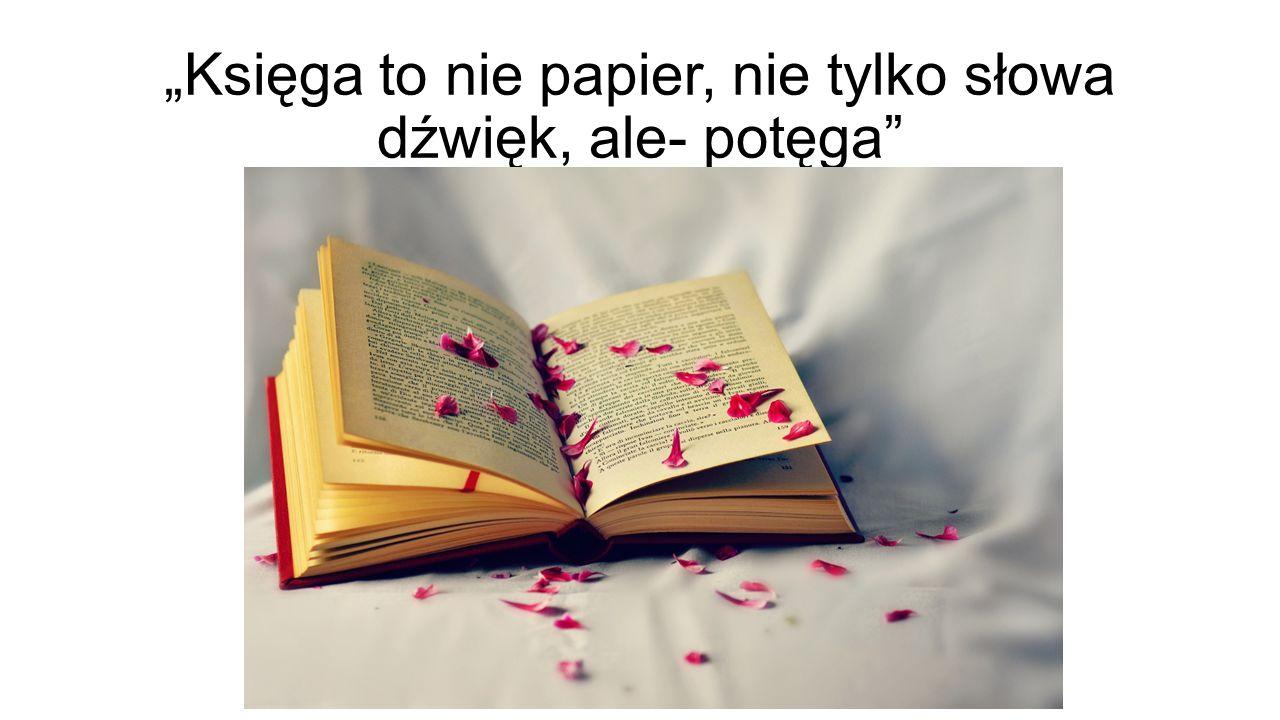 """""""Księga to nie papier, nie tylko słowa dźwięk, ale- potęga"""