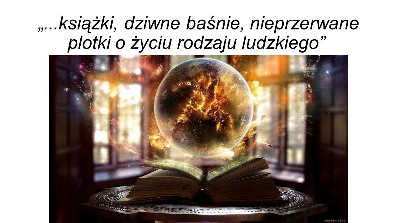 """""""...książki, dziwne baśnie, nieprzerwane plotki o życiu rodzaju ludzkiego"""