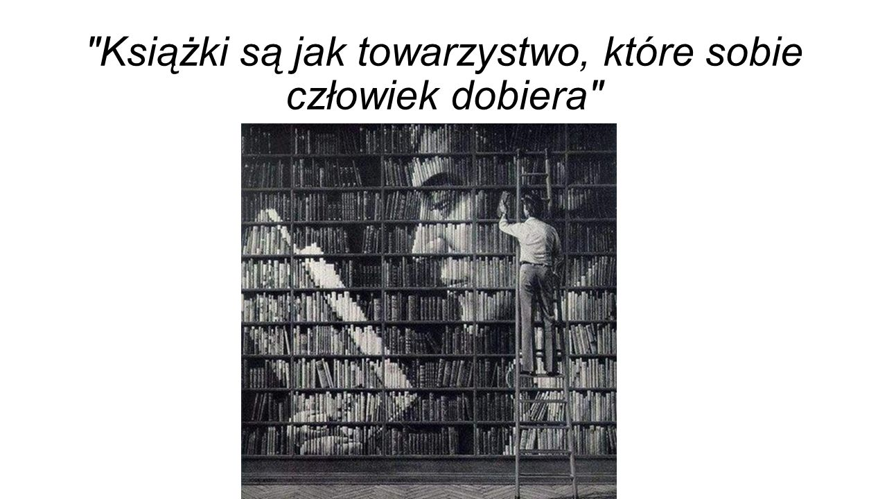 Książki są jak towarzystwo, które sobie człowiek dobiera