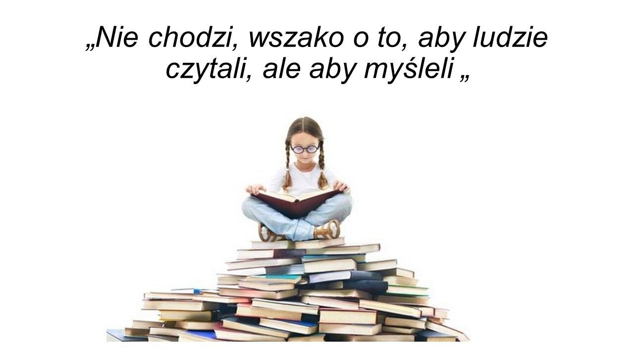 """""""Nie chodzi, wszako o to, aby ludzie czytali, ale aby myśleli """""""