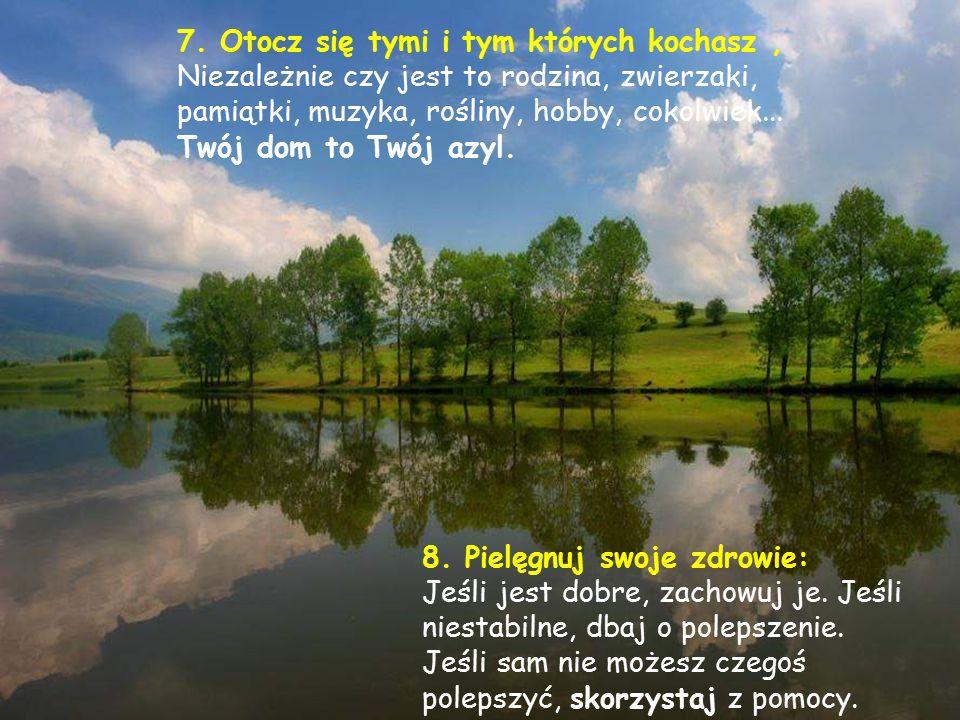 7. Otocz się tymi i tym których kochasz ,