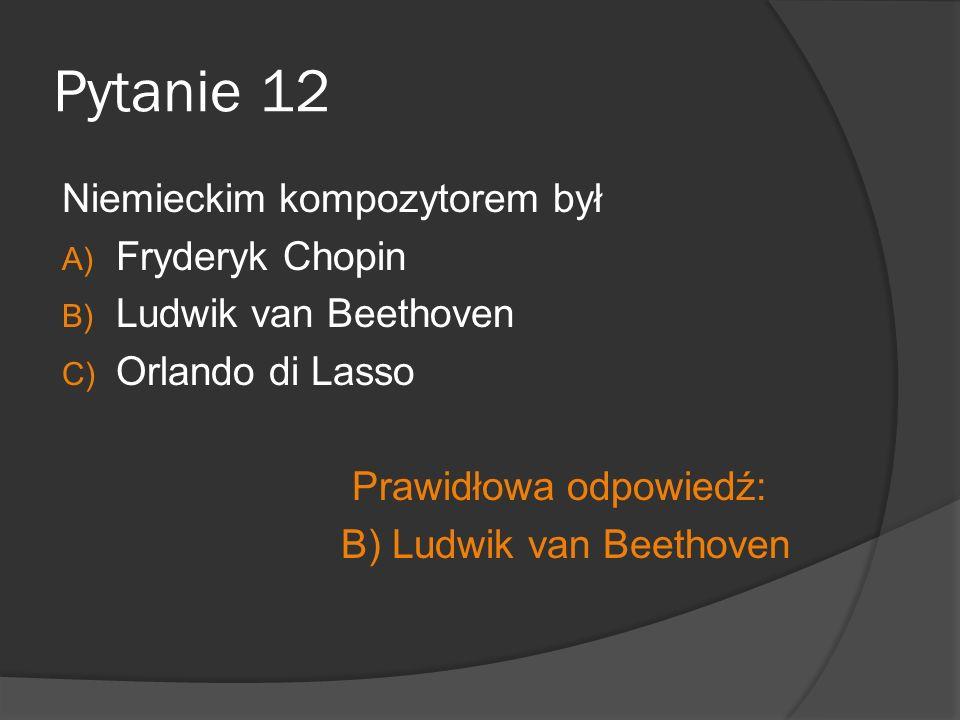 Pytanie 12 Niemieckim kompozytorem był Fryderyk Chopin