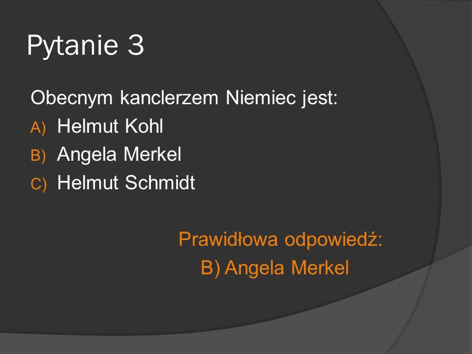 Pytanie 3 Obecnym kanclerzem Niemiec jest: Helmut Kohl Angela Merkel
