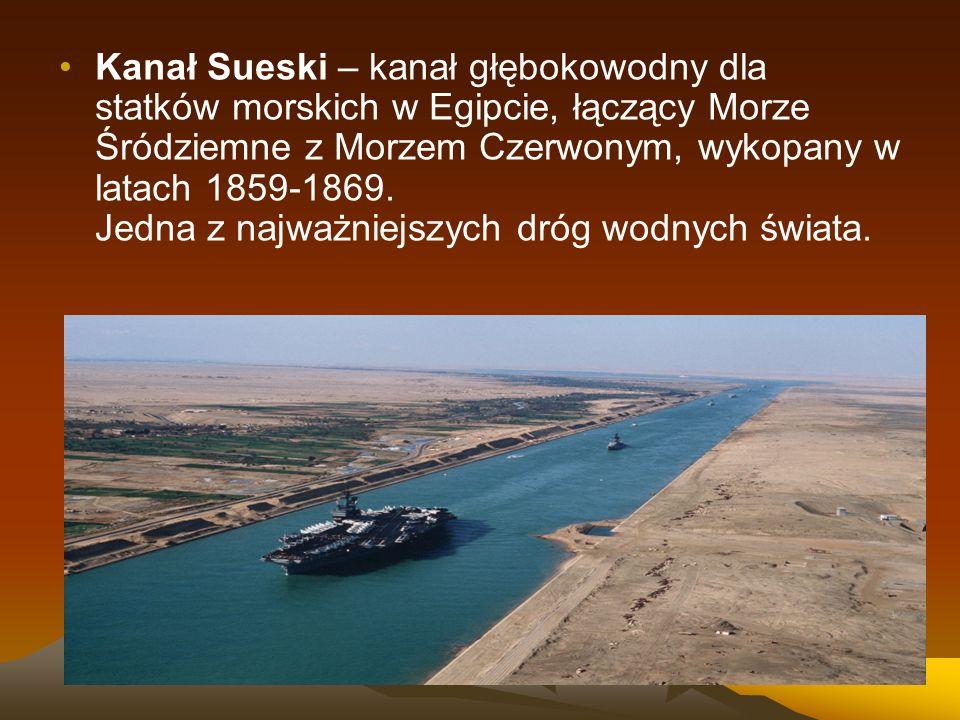 Kanał Sueski – kanał głębokowodny dla statków morskich w Egipcie, łączący Morze Śródziemne z Morzem Czerwonym, wykopany w latach 1859-1869.