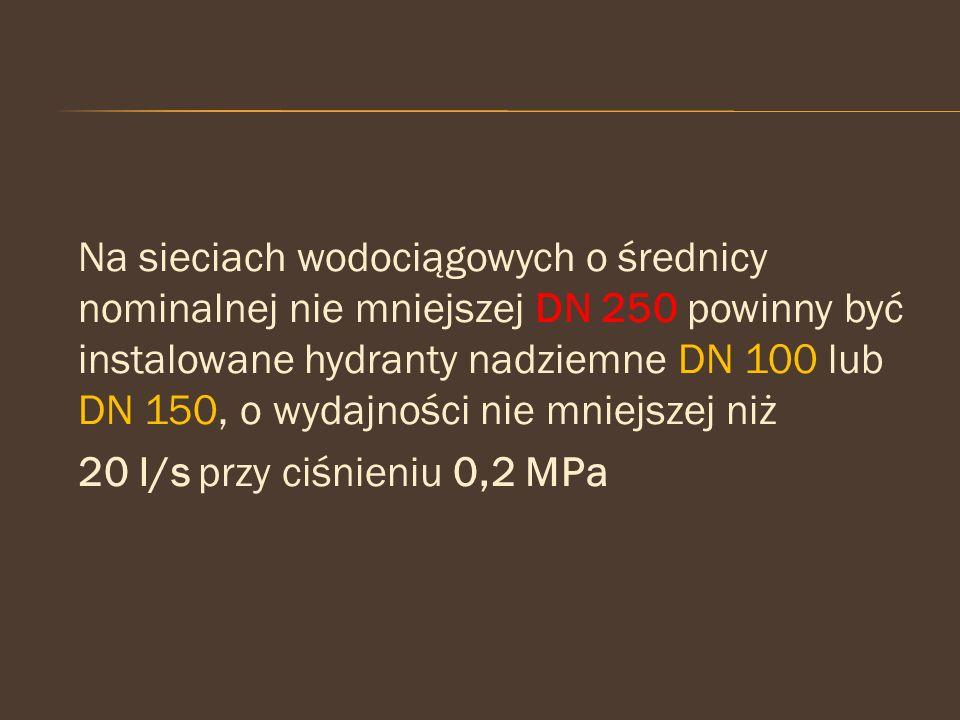 Na sieciach wodociągowych o średnicy nominalnej nie mniejszej DN 250 powinny być instalowane hydranty nadziemne DN 100 lub DN 150, o wydajności nie mniejszej niż 20 l/s przy ciśnieniu 0,2 MPa