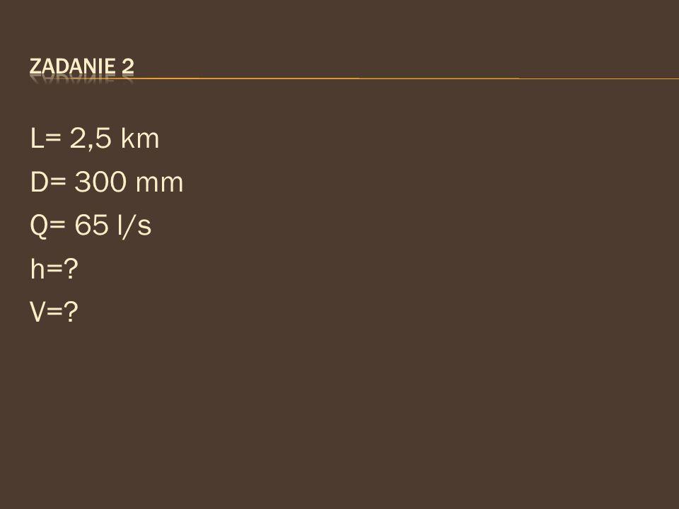 Zadanie 2 L= 2,5 km D= 300 mm Q= 65 l/s h= V=