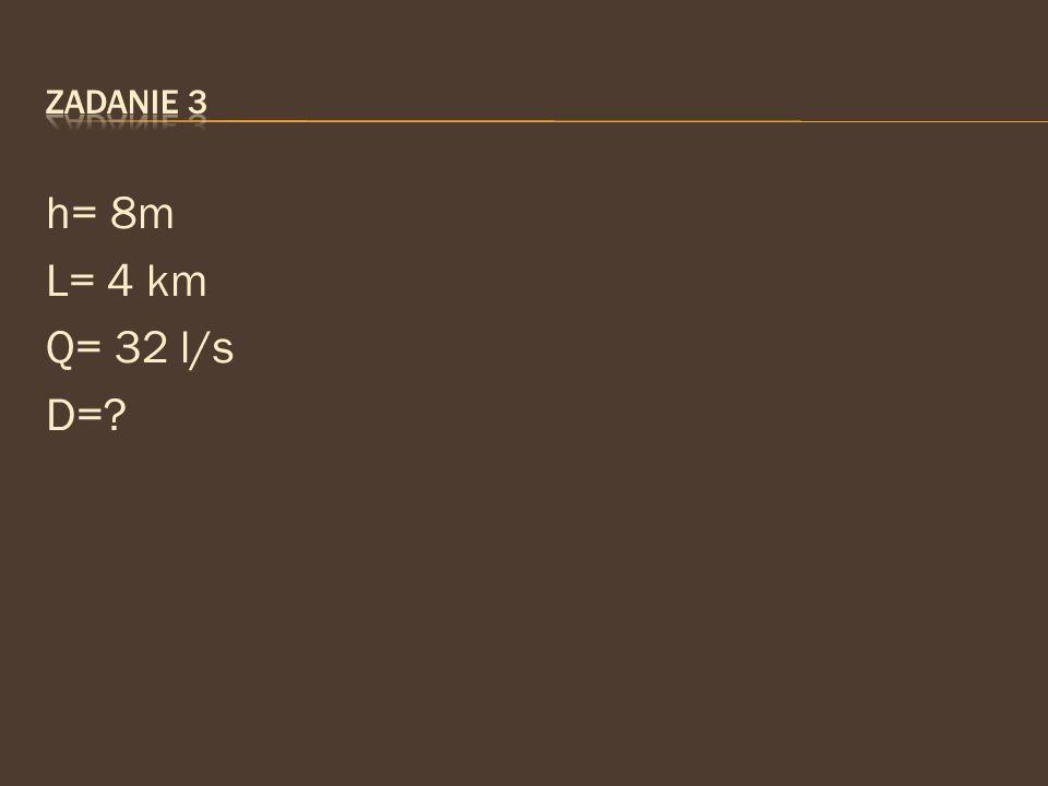 Zadanie 3 h= 8m L= 4 km Q= 32 l/s D=