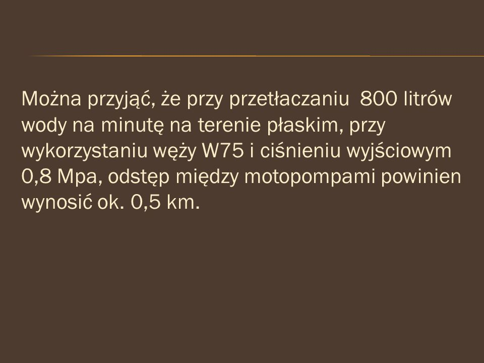 Można przyjąć, że przy przetłaczaniu 800 litrów wody na minutę na terenie płaskim, przy wykorzystaniu węży W75 i ciśnieniu wyjściowym 0,8 Mpa, odstęp między motopompami powinien wynosić ok.