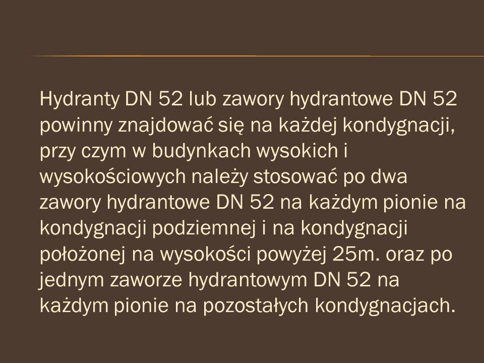 Hydranty DN 52 lub zawory hydrantowe DN 52 powinny znajdować się na każdej kondygnacji, przy czym w budynkach wysokich i wysokościowych należy stosować po dwa zawory hydrantowe DN 52 na każdym pionie na kondygnacji podziemnej i na kondygnacji położonej na wysokości powyżej 25m.