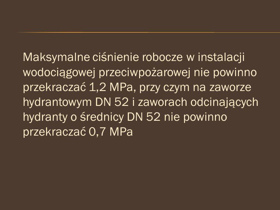 Maksymalne ciśnienie robocze w instalacji wodociągowej przeciwpożarowej nie powinno przekraczać 1,2 MPa, przy czym na zaworze hydrantowym DN 52 i zaworach odcinających hydranty o średnicy DN 52 nie powinno przekraczać 0,7 MPa