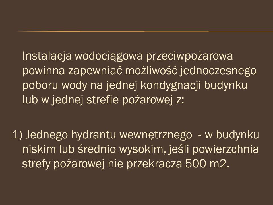 Instalacja wodociągowa przeciwpożarowa powinna zapewniać możliwość jednoczesnego poboru wody na jednej kondygnacji budynku lub w jednej strefie pożarowej z: 1) Jednego hydrantu wewnętrznego - w budynku niskim lub średnio wysokim, jeśli powierzchnia strefy pożarowej nie przekracza 500 m2.