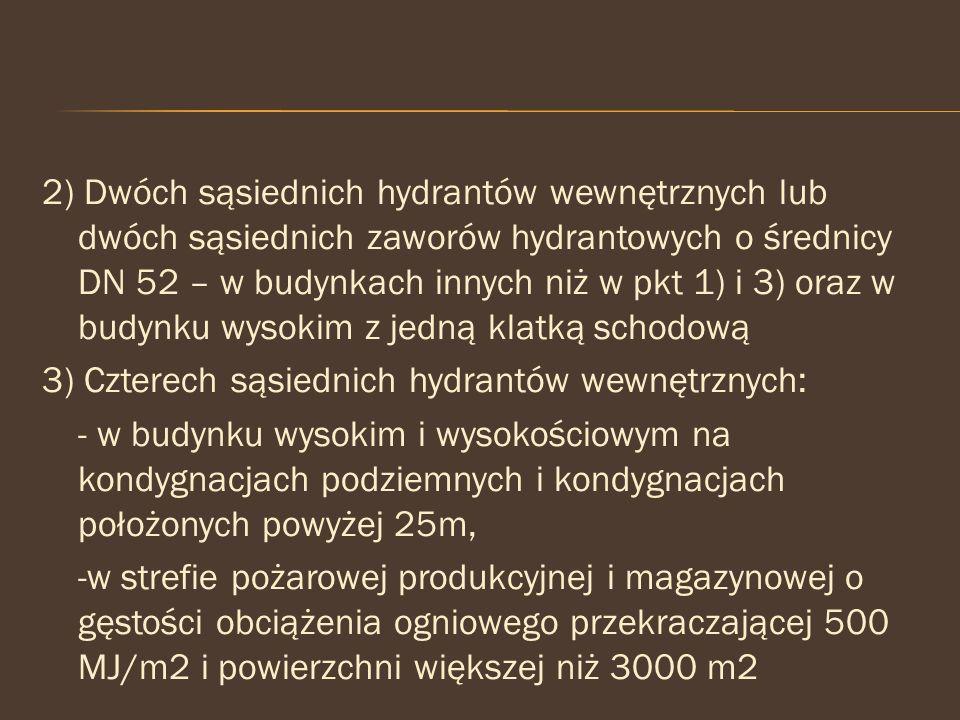 2) Dwóch sąsiednich hydrantów wewnętrznych lub dwóch sąsiednich zaworów hydrantowych o średnicy DN 52 – w budynkach innych niż w pkt 1) i 3) oraz w budynku wysokim z jedną klatką schodową 3) Czterech sąsiednich hydrantów wewnętrznych: - w budynku wysokim i wysokościowym na kondygnacjach podziemnych i kondygnacjach położonych powyżej 25m, -w strefie pożarowej produkcyjnej i magazynowej o gęstości obciążenia ogniowego przekraczającej 500 MJ/m2 i powierzchni większej niż 3000 m2