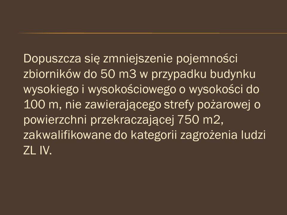Dopuszcza się zmniejszenie pojemności zbiorników do 50 m3 w przypadku budynku wysokiego i wysokościowego o wysokości do 100 m, nie zawierającego strefy pożarowej o powierzchni przekraczającej 750 m2, zakwalifikowane do kategorii zagrożenia ludzi ZL IV.