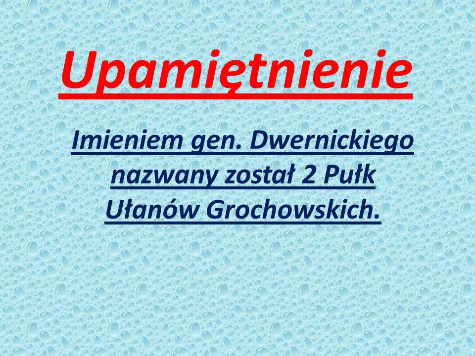 Imieniem gen. Dwernickiego nazwany został 2 Pułk Ułanów Grochowskich.