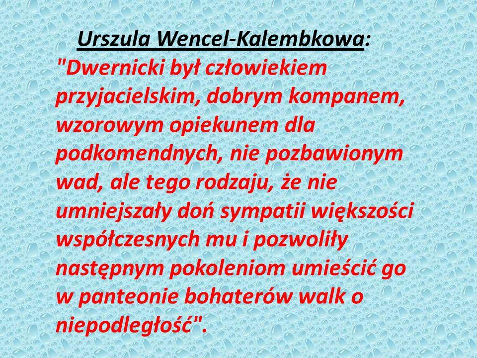 Urszula Wencel-Kalembkowa: Dwernicki był człowiekiem przyjacielskim, dobrym kompanem, wzorowym opiekunem dla podkomendnych, nie pozbawionym wad, ale tego rodzaju, że nie umniejszały doń sympatii większości współczesnych mu i pozwoliły następnym pokoleniom umieścić go w panteonie bohaterów walk o niepodległość .