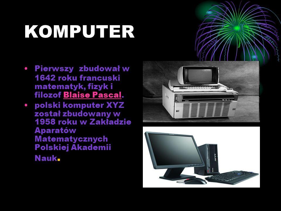 KOMPUTER Pierwszy zbudował w 1642 roku francuski matematyk, fizyk i filozof Blaise Pascal.