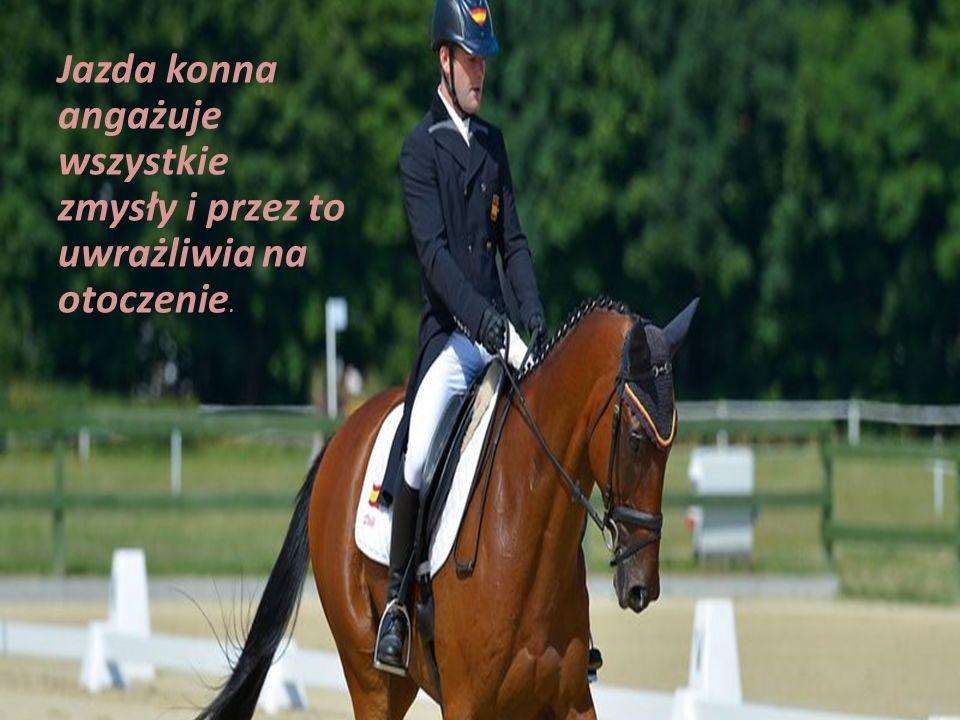 Jazda konna angażuje wszystkie zmysły i przez to uwrażliwia na otoczenie.