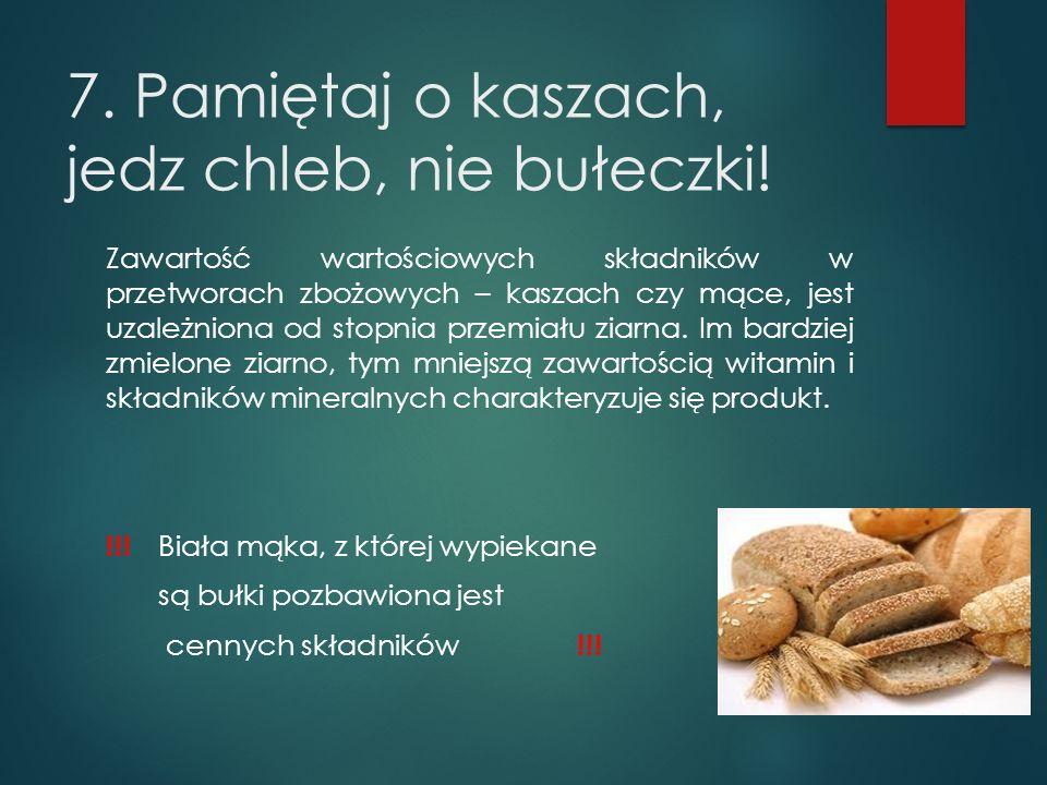 7. Pamiętaj o kaszach, jedz chleb, nie bułeczki!