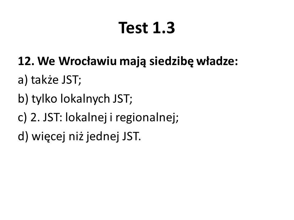 Test 1.3 12. We Wrocławiu mają siedzibę władze: a) także JST; b) tylko lokalnych JST; c) 2.