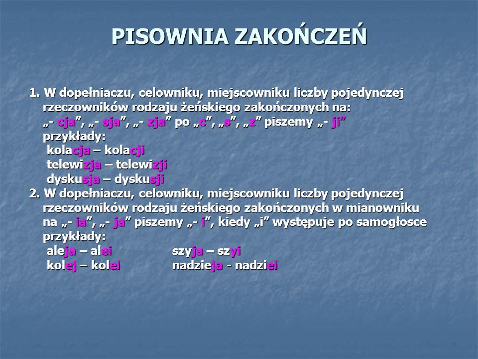 PISOWNIA ZAKOŃCZEŃ 1. W dopełniaczu, celowniku, miejscowniku liczby pojedynczej. rzeczowników rodzaju żeńskiego zakończonych na: