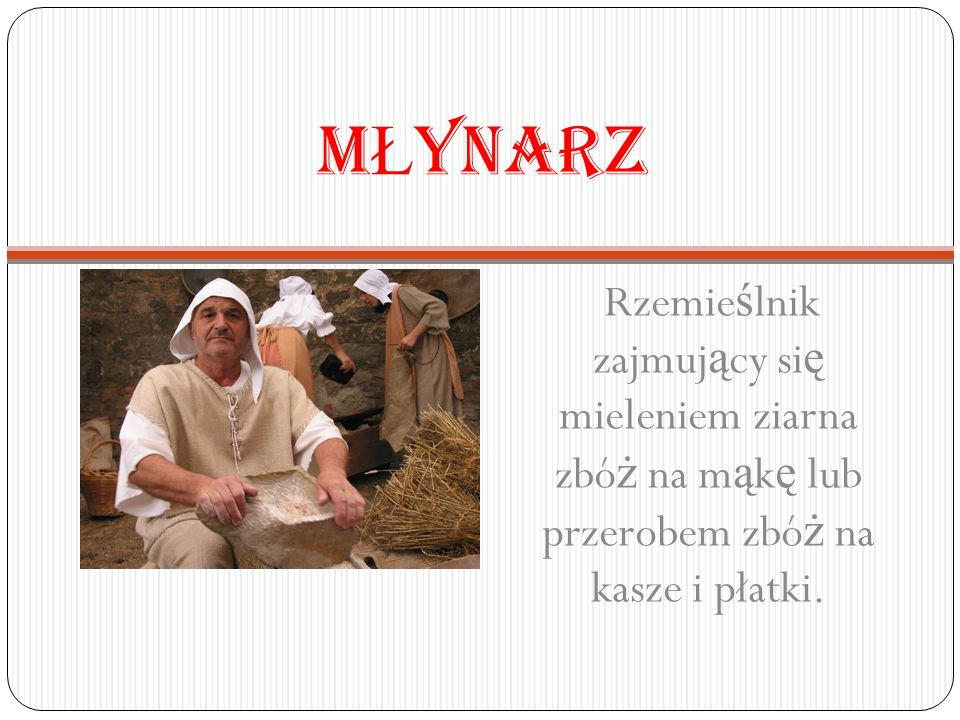 MŁYNARZ Rzemieślnik zajmujący się mieleniem ziarna zbóż na mąkę lub przerobem zbóż na kasze i płatki.
