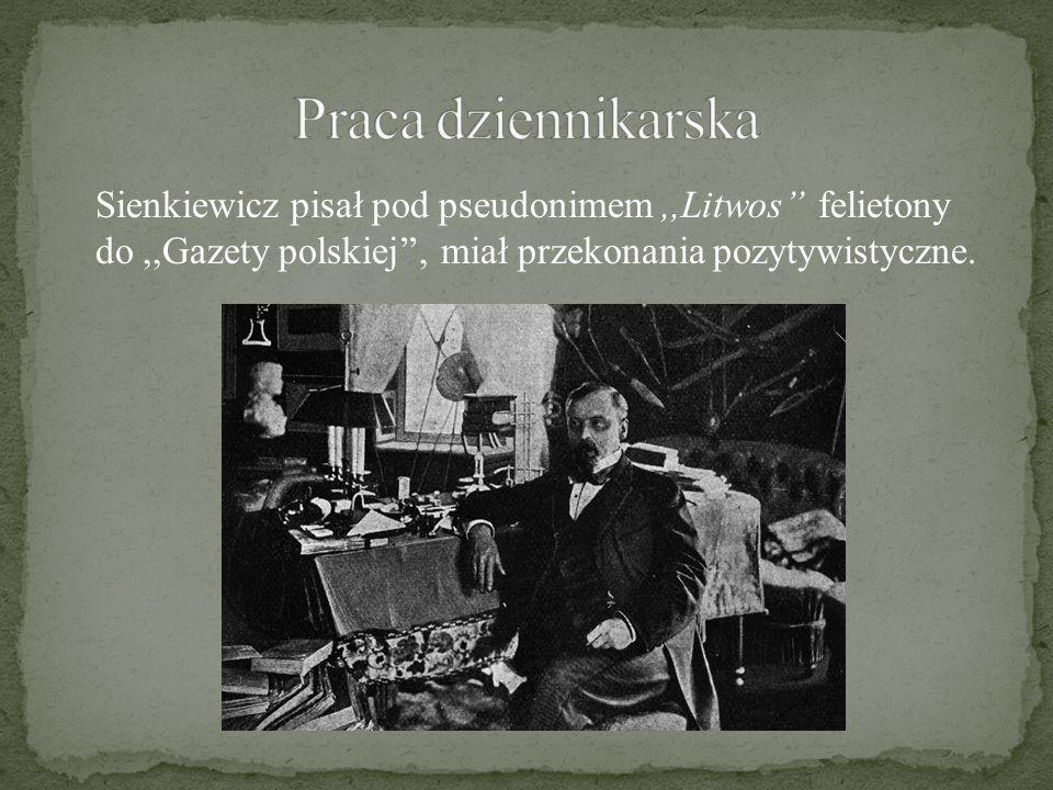 Praca dziennikarska Sienkiewicz pisał pod pseudonimem ,,Litwos'' felietony do ,,Gazety polskiej'', miał przekonania pozytywistyczne.
