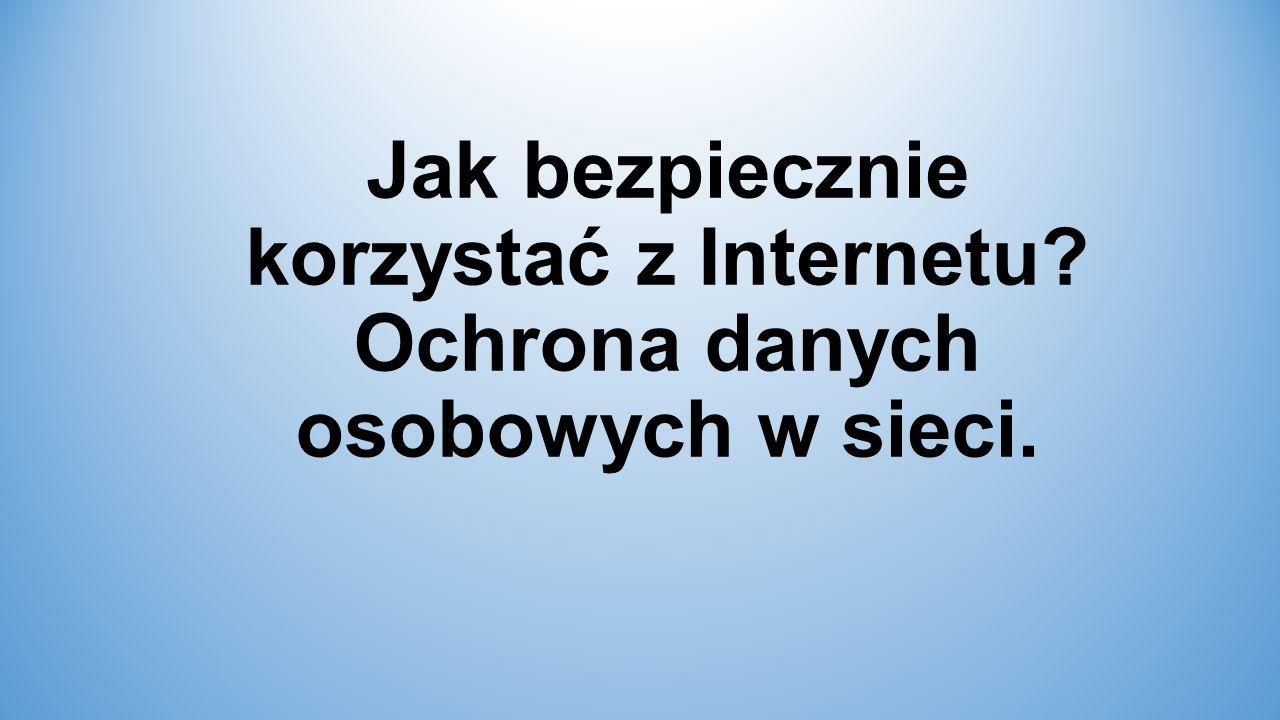 Jak bezpiecznie korzystać z Internetu Ochrona danych osobowych w sieci.